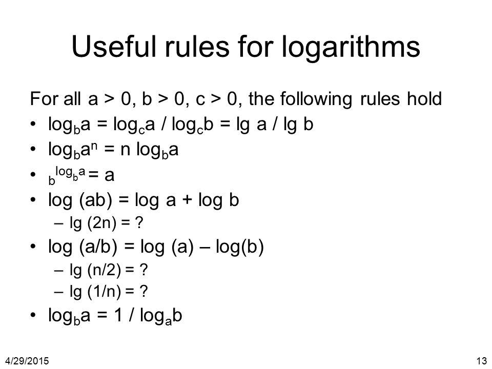 4/29/201513 Useful rules for logarithms For all a > 0, b > 0, c > 0, the following rules hold log b a = log c a / log c b = lg a / lg b log b a n = n