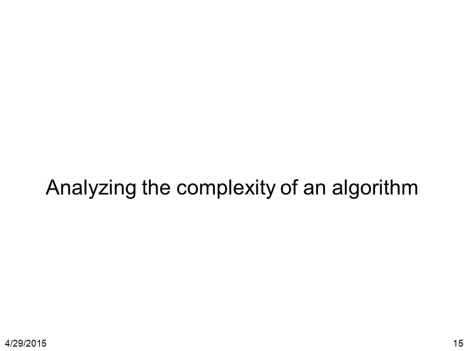 4/29/201515 Analyzing the complexity of an algorithm
