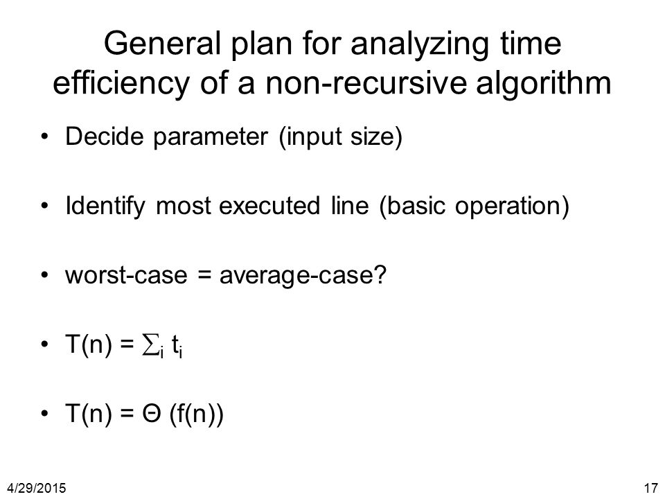 4/29/201517 General plan for analyzing time efficiency of a non-recursive algorithm Decide parameter (input size) Identify most executed line (basic o