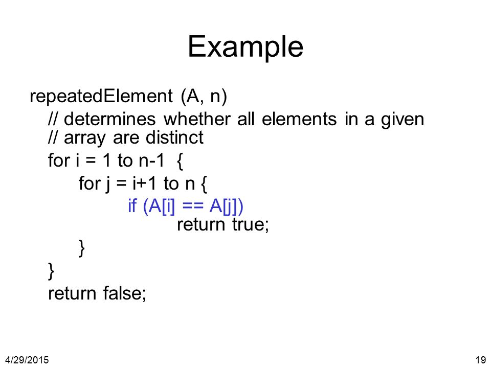 4/29/201519 Example repeatedElement (A, n) // determines whether all elements in a given // array are distinct for i = 1 to n-1{ for j = i+1 to n { if