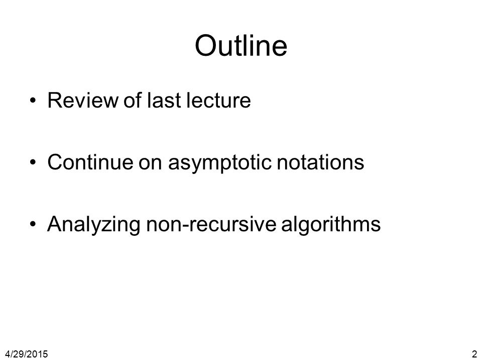 4/29/20152 Outline Review of last lecture Continue on asymptotic notations Analyzing non-recursive algorithms