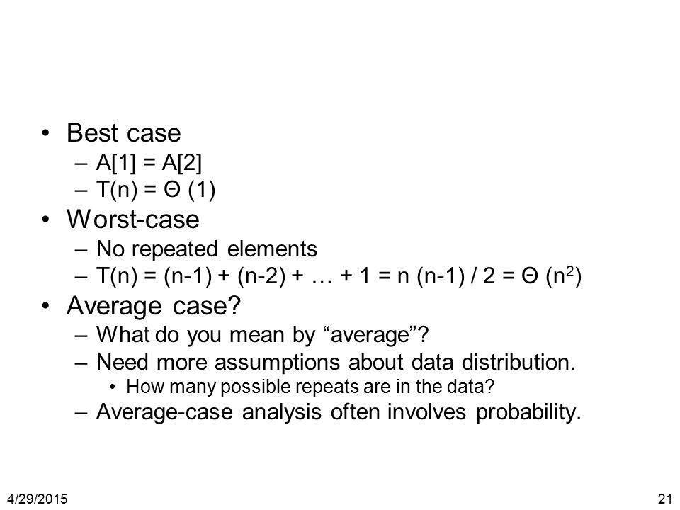 4/29/201521 Best case –A[1] = A[2] –T(n) = Θ (1) Worst-case –No repeated elements –T(n) = (n-1) + (n-2) + … + 1 = n (n-1) / 2 = Θ (n 2 ) Average case?