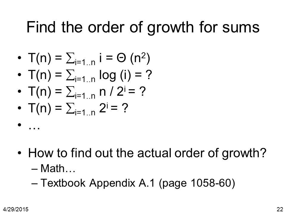 4/29/201522 Find the order of growth for sums T(n) =  i=1..n i = Θ (n 2 ) T(n) =  i=1..n log (i) = ? T(n) =  i=1..n n / 2 i = ? T(n) =  i=1..n 2 i