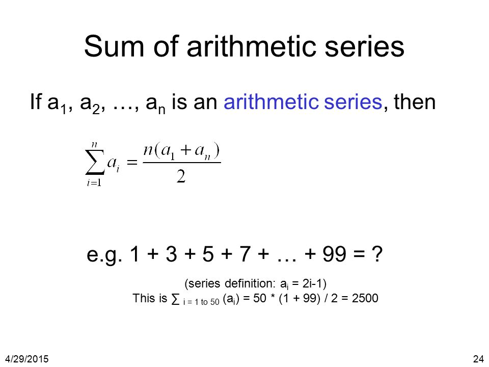 4/29/201524 Sum of arithmetic series If a 1, a 2, …, a n is an arithmetic series, then e.g. 1 + 3 + 5 + 7 + … + 99 = ? (series definition: a i = 2i-1)