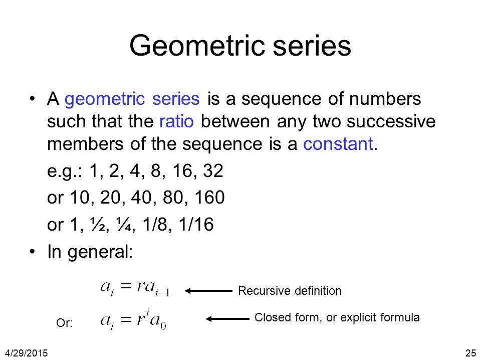4/29/201525 Geometric series A geometric series is a sequence of numbers such that the ratio between any two successive members of the sequence is a c