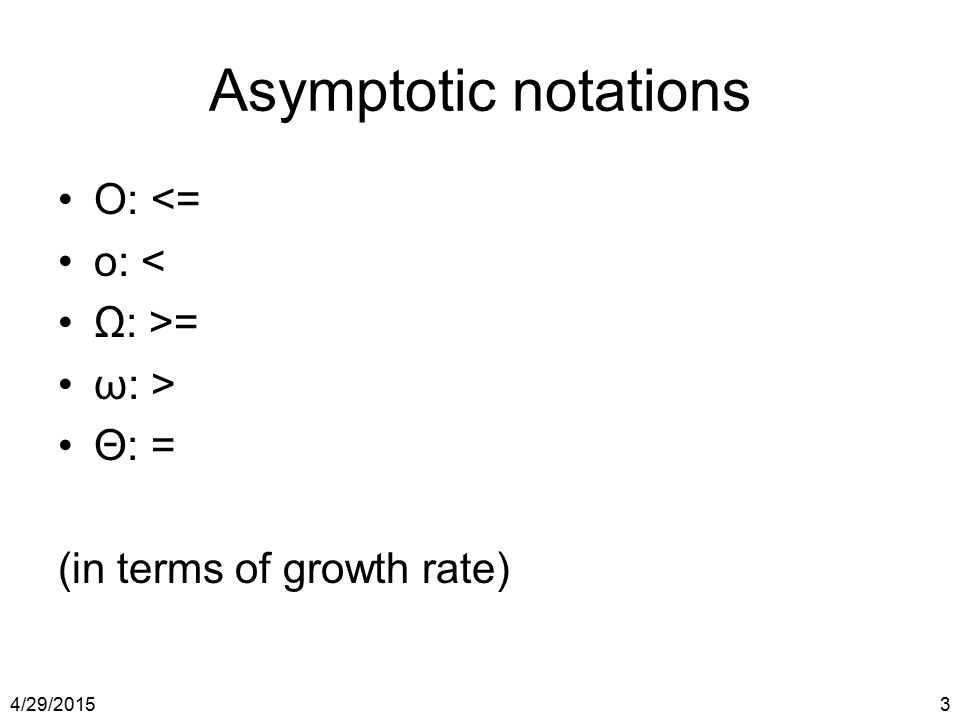 4/29/20153 Asymptotic notations O: <= o: < Ω: >= ω: > Θ: = (in terms of growth rate)