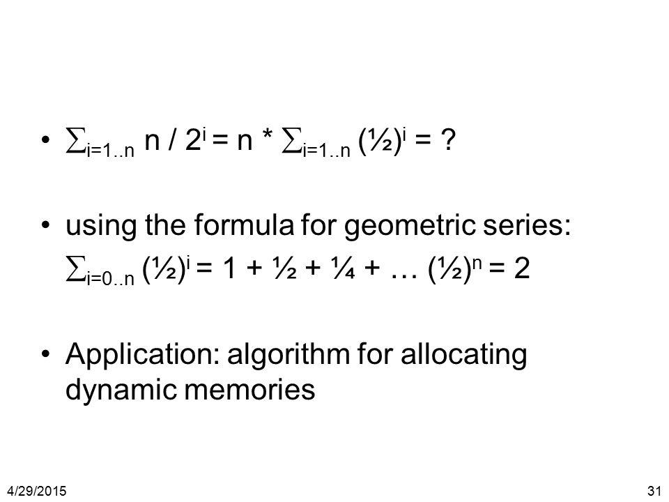 4/29/201531  i=1..n n / 2 i = n *  i=1..n (½) i = ? using the formula for geometric series:  i=0..n (½) i = 1 + ½ + ¼ + … (½) n = 2 Application: al