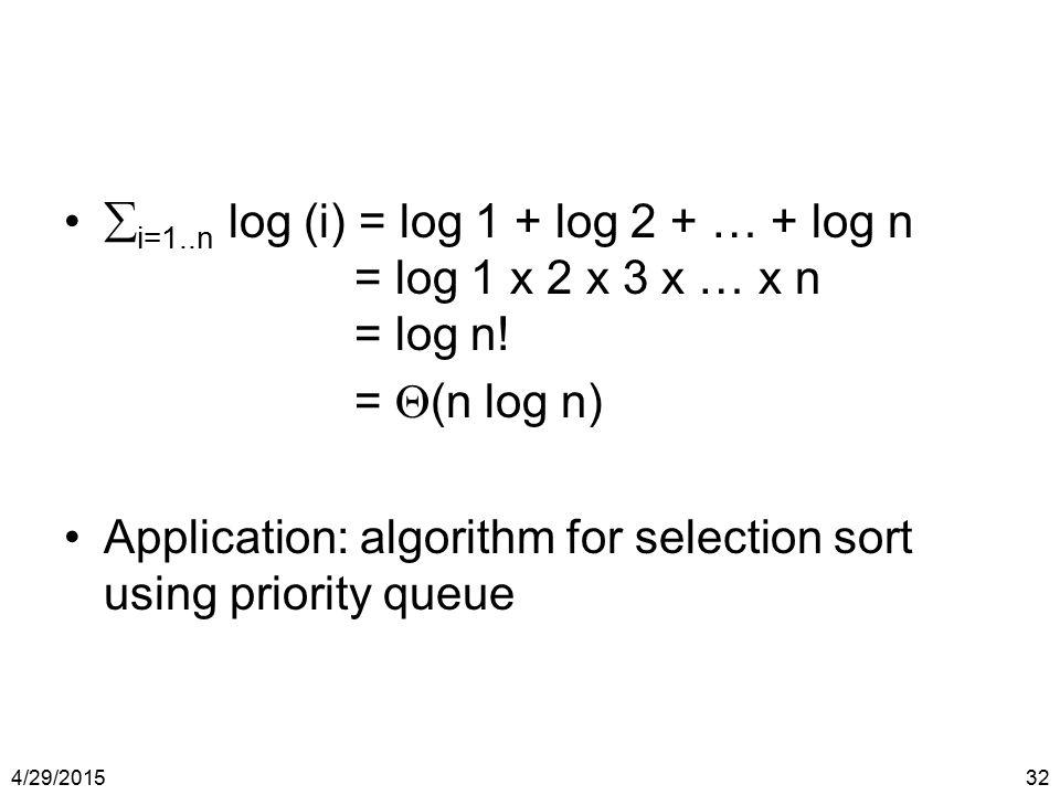 4/29/201532  i=1..n log (i) = log 1 + log 2 + … + log n = log 1 x 2 x 3 x … x n = log n! =  (n log n) Application: algorithm for selection sort usin