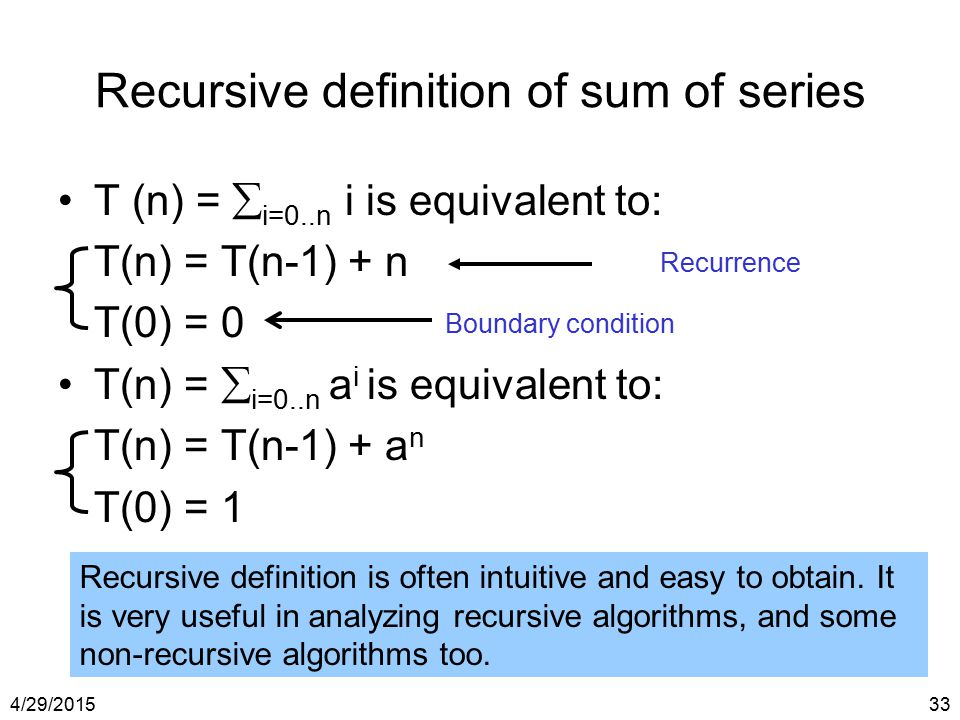4/29/201533 Recursive definition of sum of series T (n) =  i=0..n i is equivalent to: T(n) = T(n-1) + n T(0) = 0 T(n) =  i=0..n a i is equivalent to