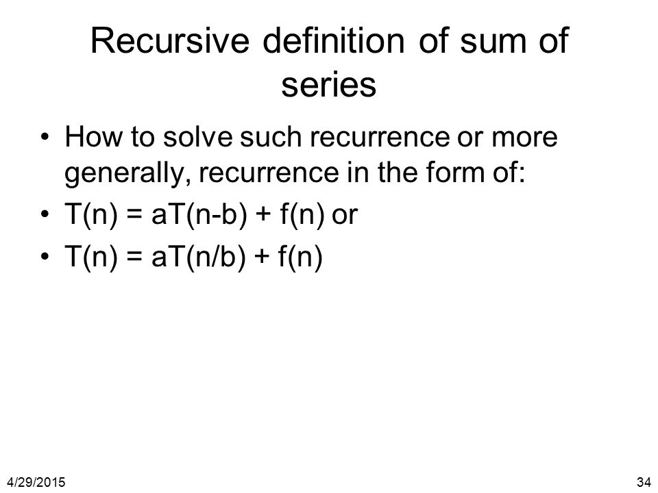 4/29/201534 Recursive definition of sum of series How to solve such recurrence or more generally, recurrence in the form of: T(n) = aT(n-b) + f(n) or