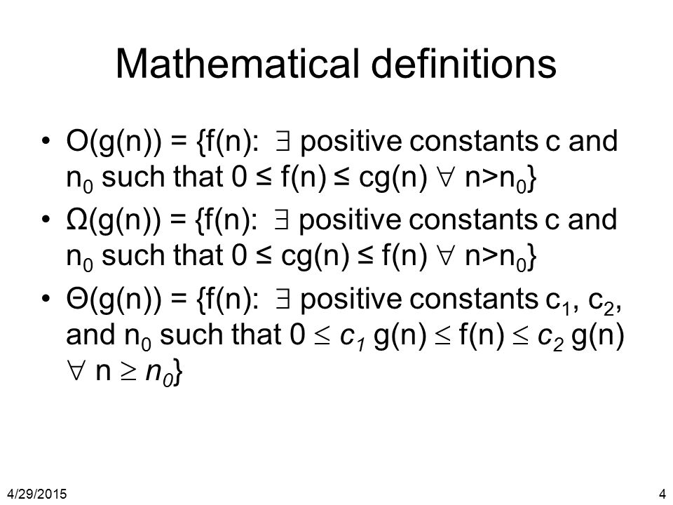 4/29/20154 Mathematical definitions O(g(n)) = {f(n):  positive constants c and n 0 such that 0 ≤ f(n) ≤ cg(n)  n>n 0 } Ω(g(n)) = {f(n):  positive