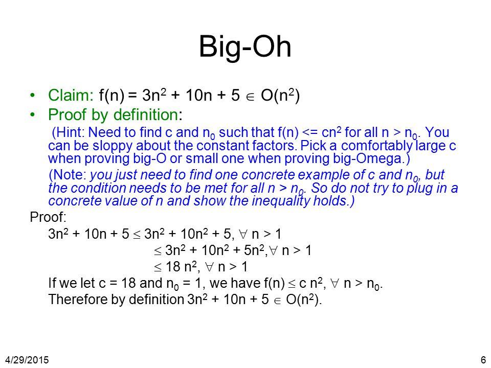 4/29/20156 Big-Oh Claim: f(n) = 3n 2 + 10n + 5  O(n 2 ) Proof by definition: (Hint: Need to find c and n 0 such that f(n) n 0. You can be sloppy abou