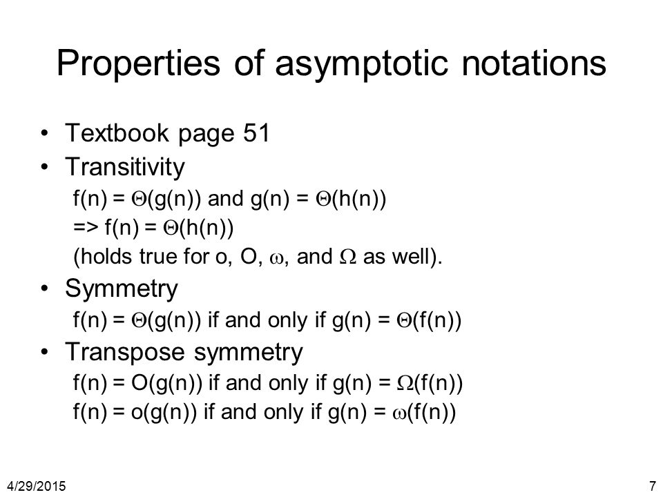 4/29/20157 Properties of asymptotic notations Textbook page 51 Transitivity f(n) =  (g(n)) and g(n) =  (h(n)) => f(n) =  (h(n)) (holds true for o,