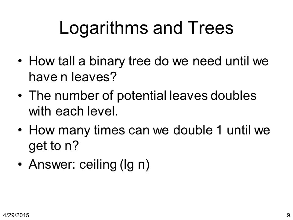 4/29/20159 Logarithms and Trees How tall a binary tree do we need until we have n leaves? The number of potential leaves doubles with each level. How