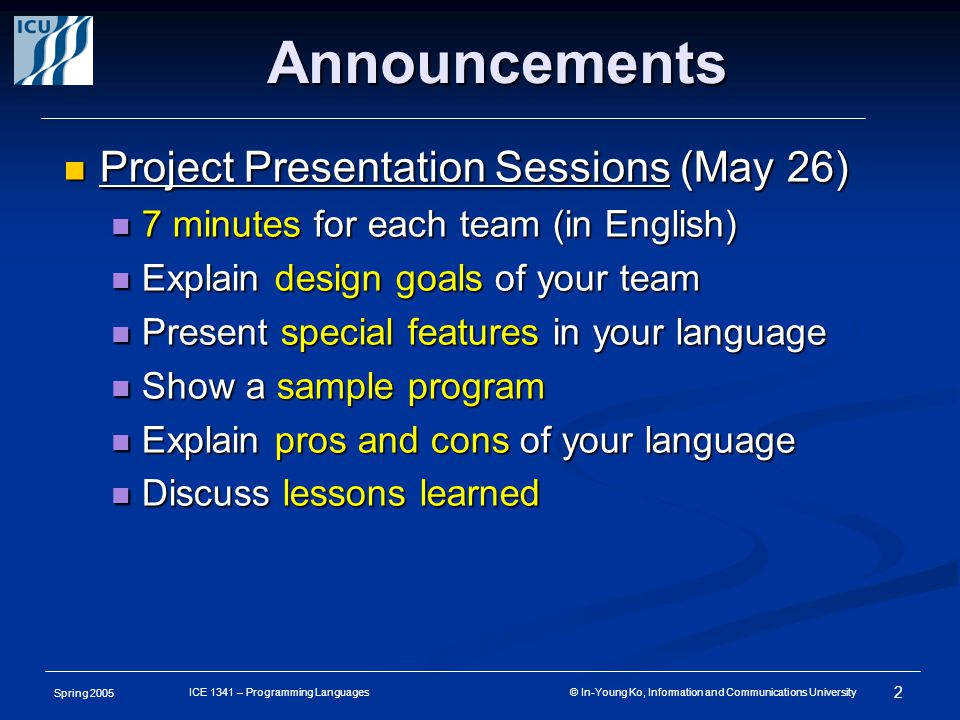 Spring 2005 2 ICE 1341 – Programming Languages © In-Young Ko, Information and Communications University Announcements Project Presentation Sessions (May 26) Project Presentation Sessions (May 26) 7 minutes for each team (in English) 7 minutes for each team (in English) Explain design goals of your team Explain design goals of your team Present special features in your language Present special features in your language Show a sample program Show a sample program Explain pros and cons of your language Explain pros and cons of your language Discuss lessons learned Discuss lessons learned