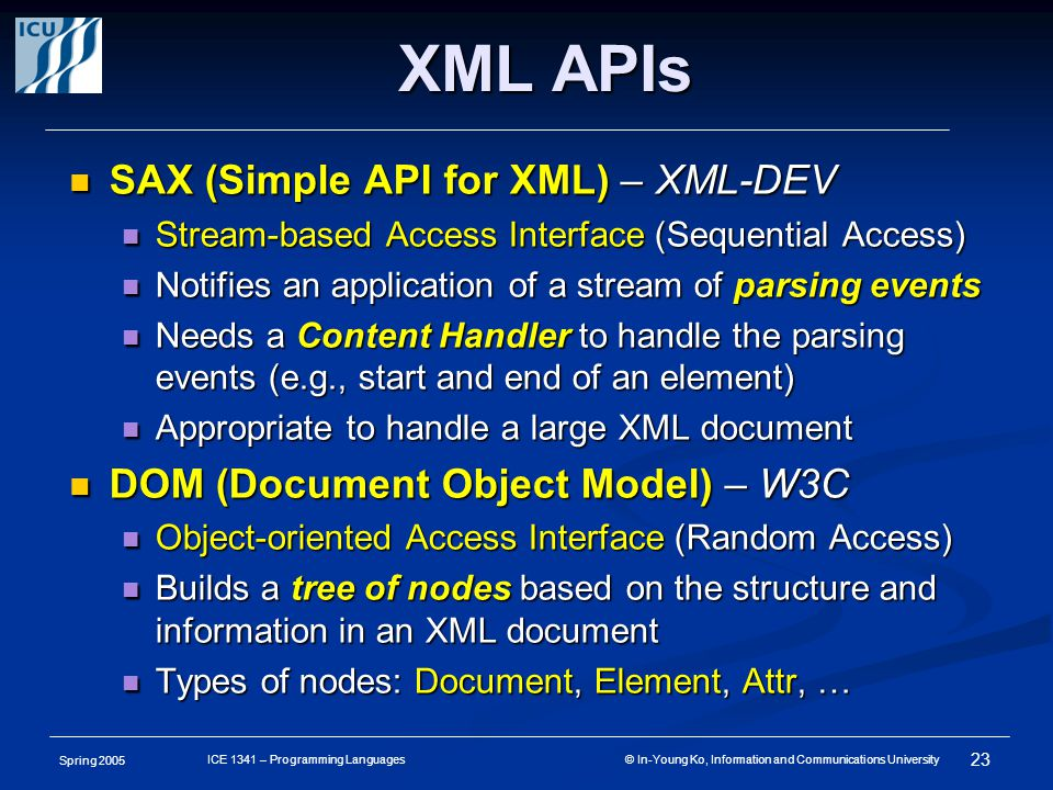 Spring 2005 22 ICE 1341 – Programming Languages © In-Young Ko, Information and Communications University XML Processors XML Document Databases XML Parser DTD/ XMLSchema XSL Description XSL Processor XML Grammar (Structure) Validation DOM Objects HTML Presentation Parsing Events DOM API SAX API