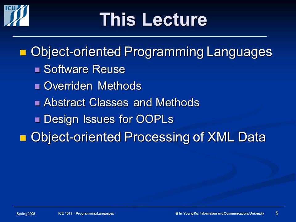 Spring 2005 5 ICE 1341 – Programming Languages © In-Young Ko, Information and Communications University This Lecture Object-oriented Programming Languages Object-oriented Programming Languages Software Reuse Software Reuse Overriden Methods Overriden Methods Abstract Classes and Methods Abstract Classes and Methods Design Issues for OOPLs Design Issues for OOPLs Object-oriented Processing of XML Data Object-oriented Processing of XML Data