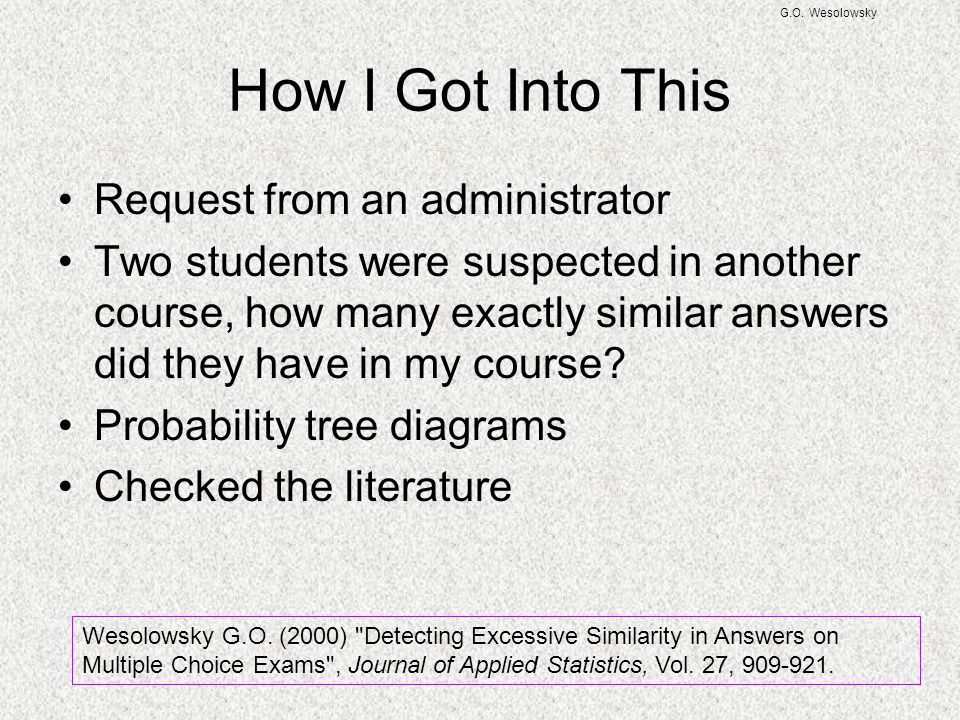 G.O. Wesolowsky How I Got Into This Request from an administrator Two students were suspected in another course, how many exactly similar answers did