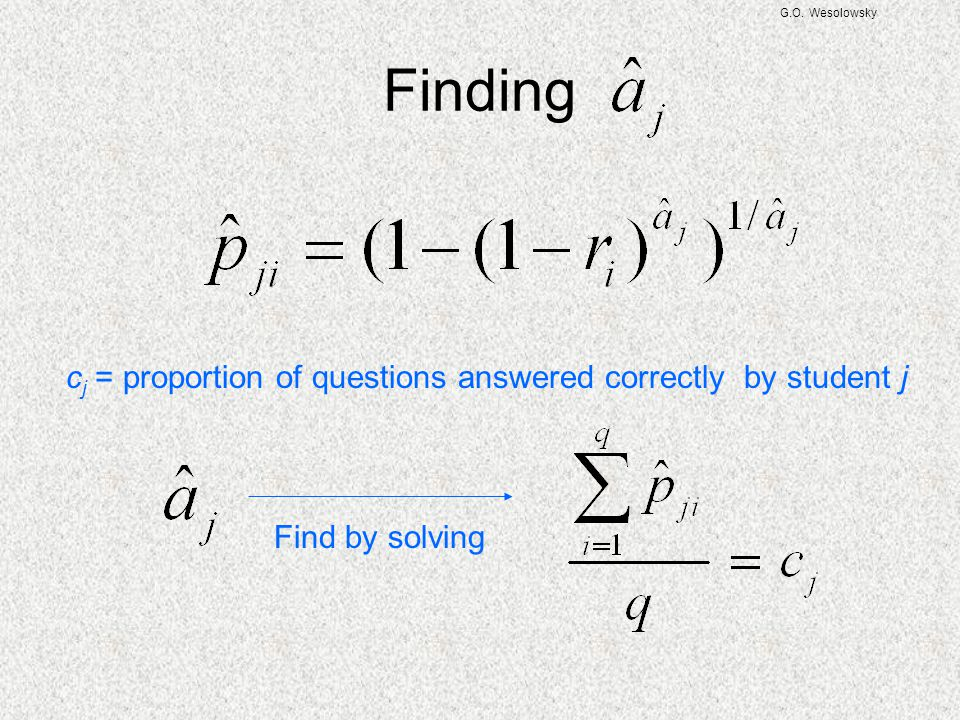 G.O. Wesolowsky Finding c j = proportion of questions answered correctly by student j Find by solving