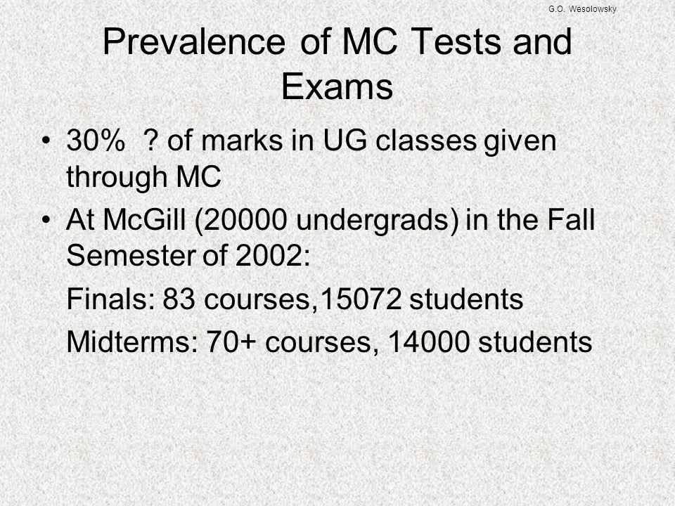 G.O. Wesolowsky Prevalence of MC Tests and Exams 30% ? of marks in UG classes given through MC At McGill (20000 undergrads) in the Fall Semester of 20