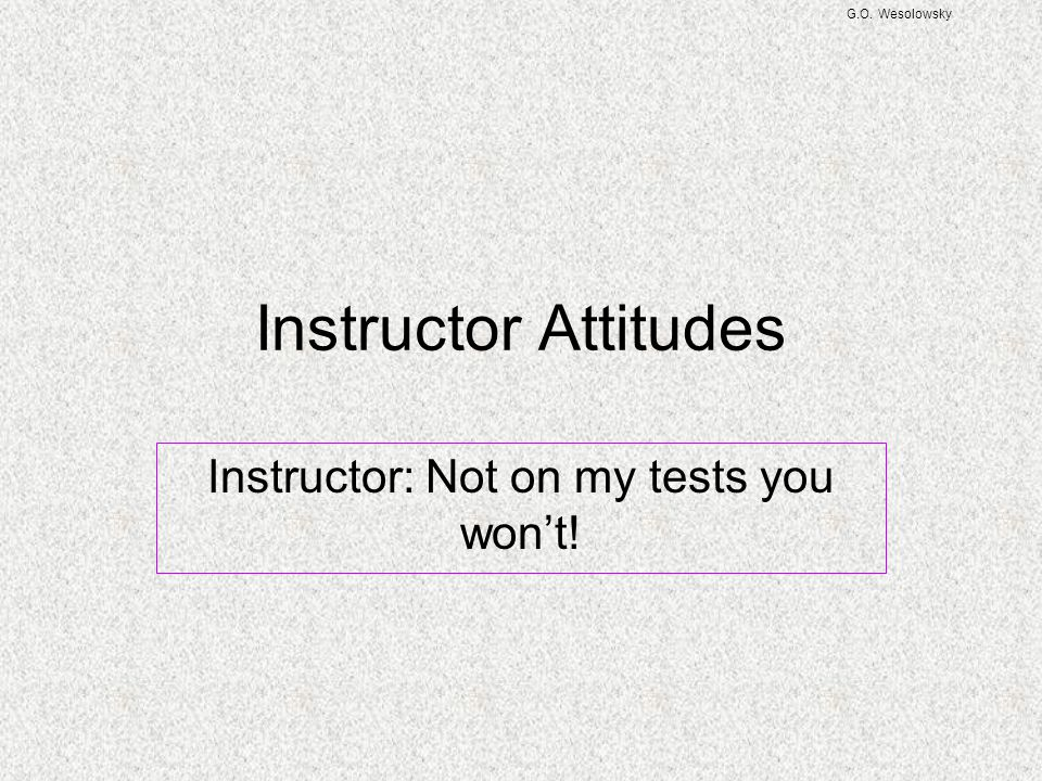 G.O. Wesolowsky Instructor Attitudes Instructor: Not on my tests you won't!