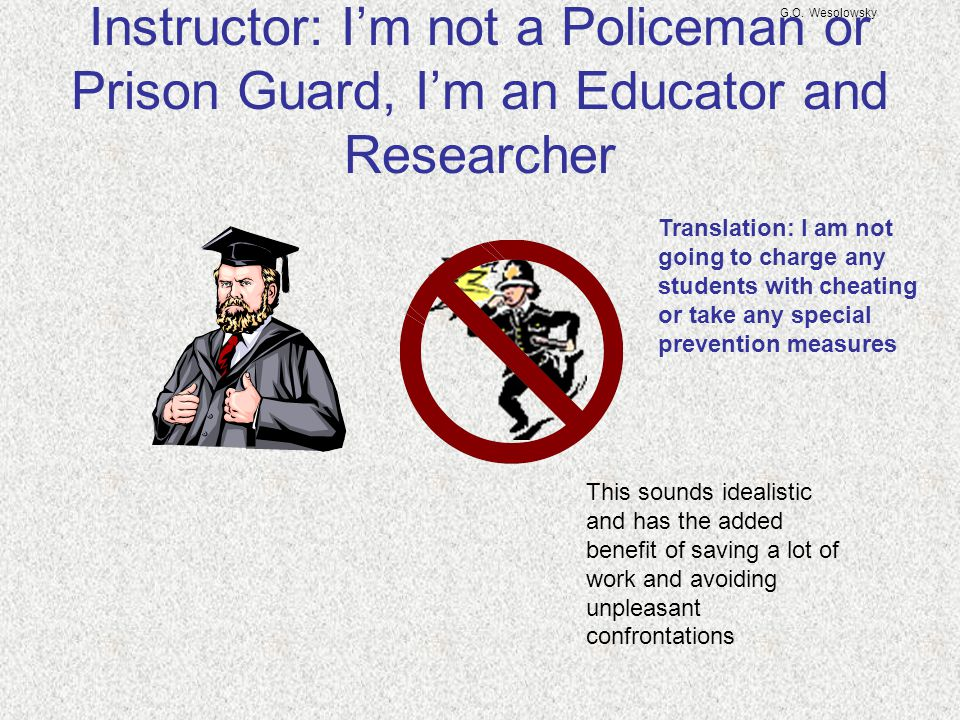 G.O. Wesolowsky Instructor: I'm not a Policeman or Prison Guard, I'm an Educator and Researcher Translation: I am not going to charge any students wit
