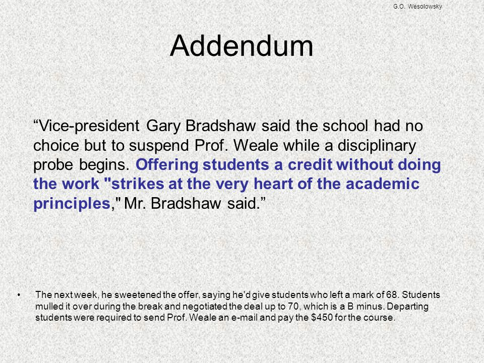 G.O. Wesolowsky Addendum The next week, he sweetened the offer, saying he'd give students who left a mark of 68. Students mulled it over during the br