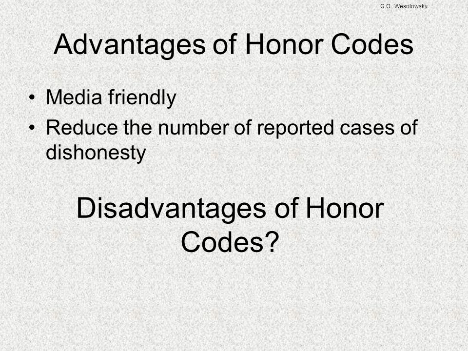 G.O. Wesolowsky Advantages of Honor Codes Media friendly Reduce the number of reported cases of dishonesty Disadvantages of Honor Codes?