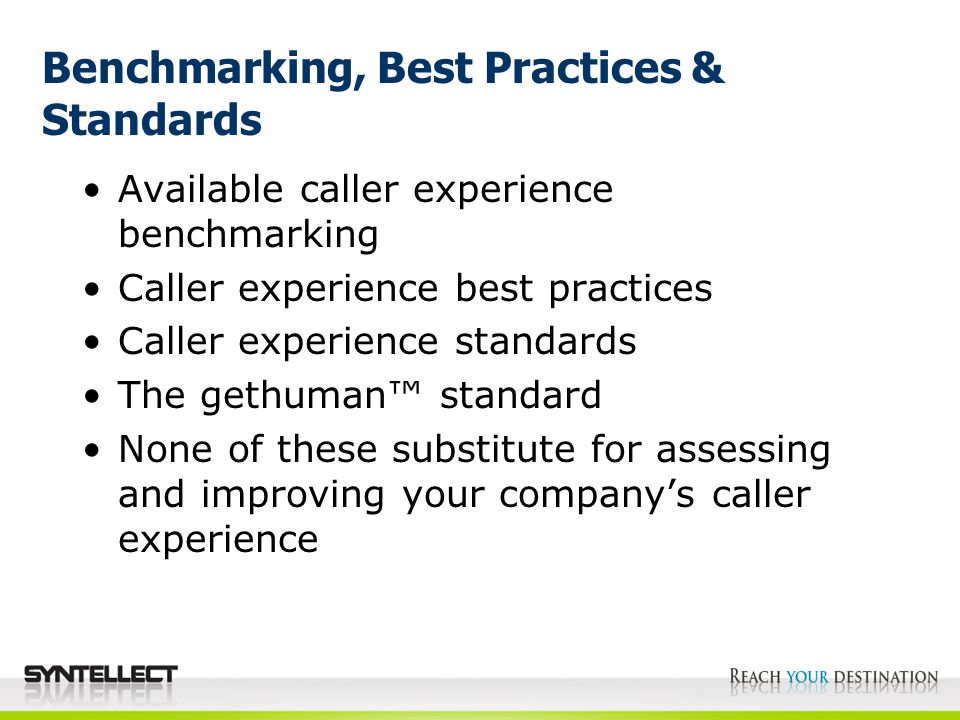 Benchmarking, Best Practices & Standards Available caller experience benchmarking Caller experience best practices Caller experience standards The gethuman™ standard None of these substitute for assessing and improving your company's caller experience