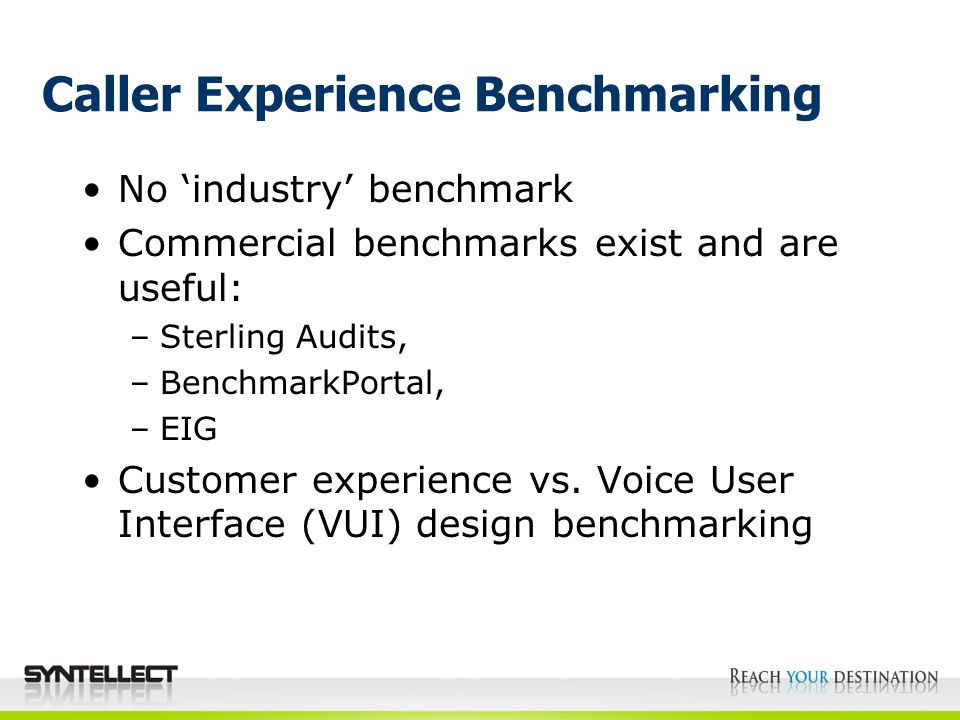Caller Experience Benchmarking No 'industry' benchmark Commercial benchmarks exist and are useful: –Sterling Audits, –BenchmarkPortal, –EIG Customer experience vs.