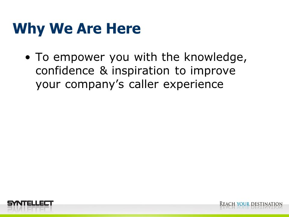 Why We Are Here To empower you with the knowledge, confidence & inspiration to improve your company's caller experience