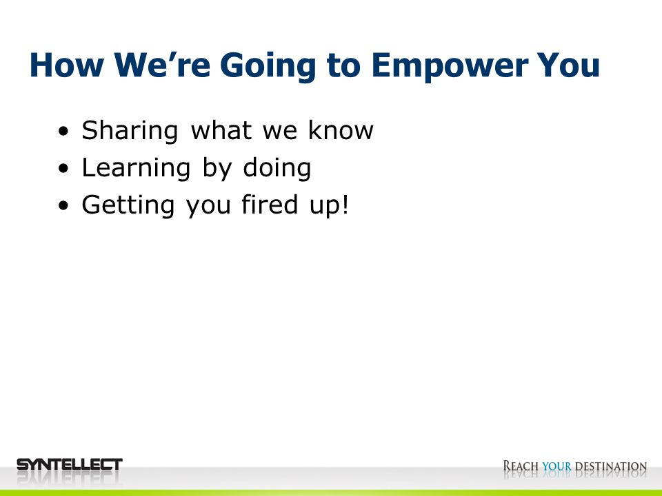 How We're Going to Empower You Sharing what we know Learning by doing Getting you fired up!