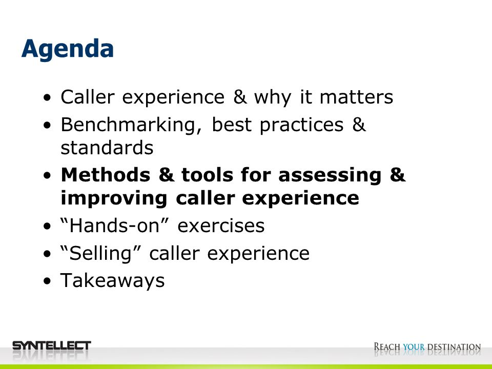 Agenda Caller experience & why it matters Benchmarking, best practices & standards Methods & tools for assessing & improving caller experience Hands-on exercises Selling caller experience Takeaways