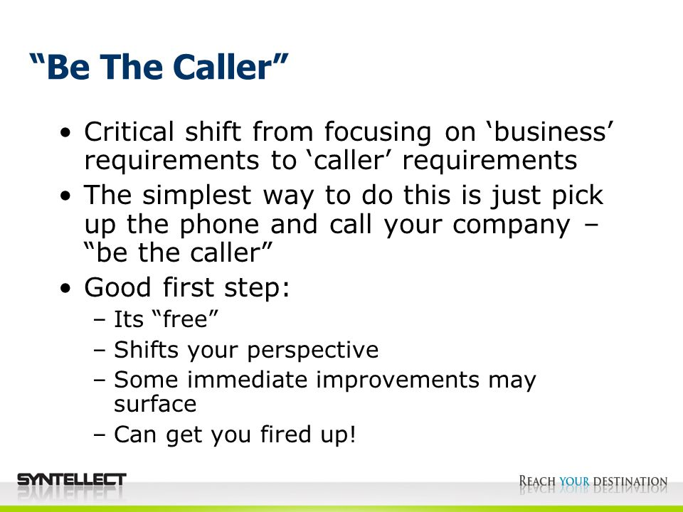Be The Caller Critical shift from focusing on 'business' requirements to 'caller' requirements The simplest way to do this is just pick up the phone and call your company – be the caller Good first step: –Its free –Shifts your perspective –Some immediate improvements may surface –Can get you fired up!