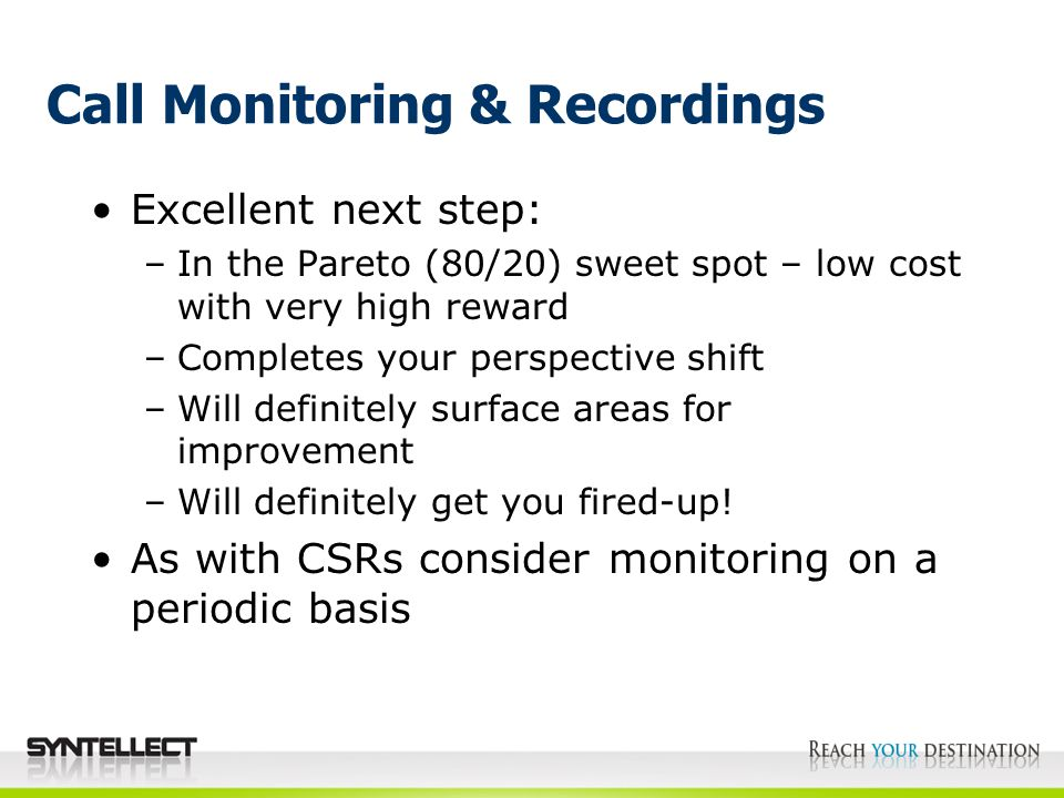 Call Monitoring & Recordings Excellent next step: –In the Pareto (80/20) sweet spot – low cost with very high reward –Completes your perspective shift –Will definitely surface areas for improvement –Will definitely get you fired-up.
