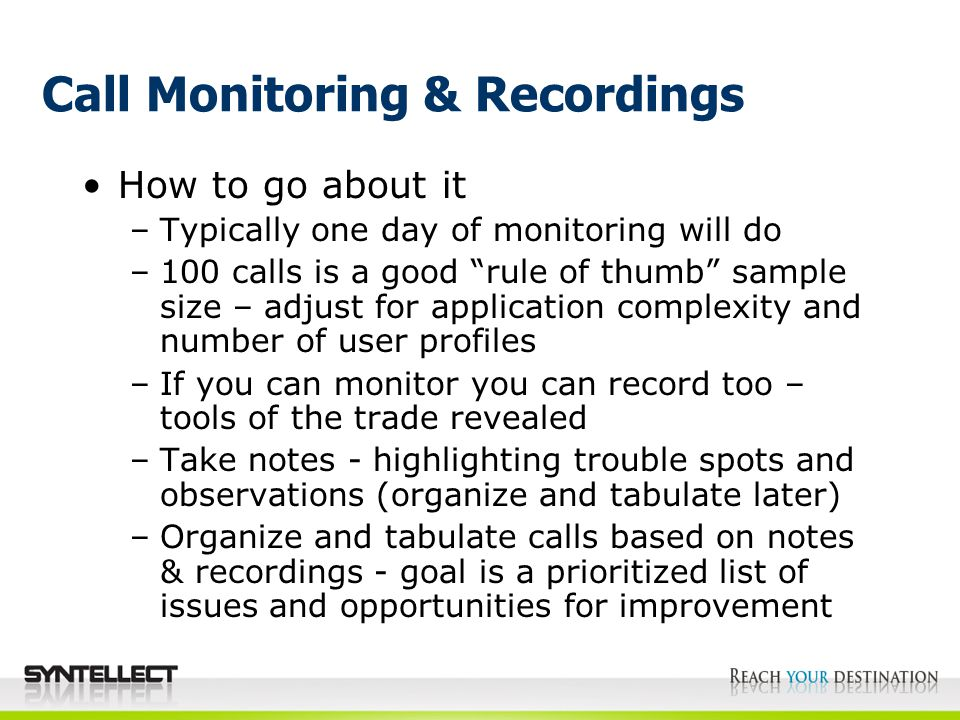 Call Monitoring & Recordings How to go about it –Typically one day of monitoring will do –100 calls is a good rule of thumb sample size – adjust for application complexity and number of user profiles –If you can monitor you can record too – tools of the trade revealed –Take notes - highlighting trouble spots and observations (organize and tabulate later) –Organize and tabulate calls based on notes & recordings - goal is a prioritized list of issues and opportunities for improvement