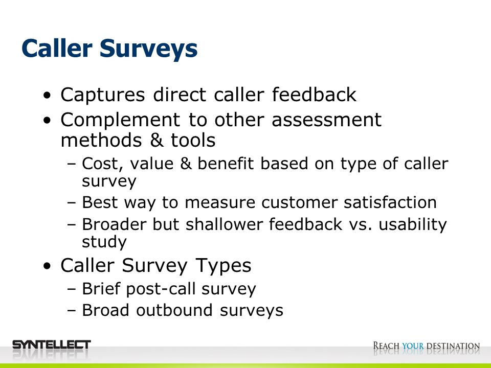 Caller Surveys Captures direct caller feedback Complement to other assessment methods & tools –Cost, value & benefit based on type of caller survey –Best way to measure customer satisfaction –Broader but shallower feedback vs.