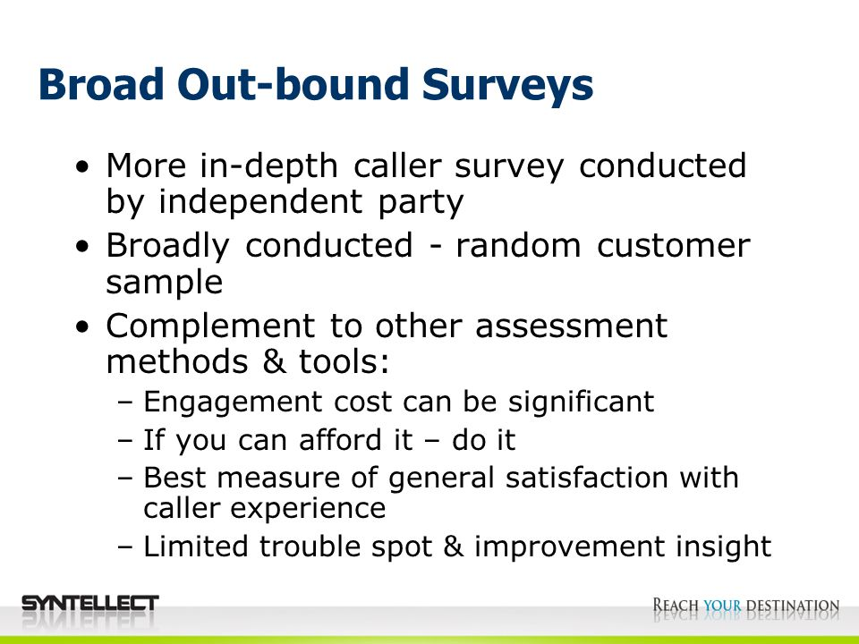 Broad Out-bound Surveys More in-depth caller survey conducted by independent party Broadly conducted - random customer sample Complement to other assessment methods & tools: –Engagement cost can be significant –If you can afford it – do it –Best measure of general satisfaction with caller experience –Limited trouble spot & improvement insight