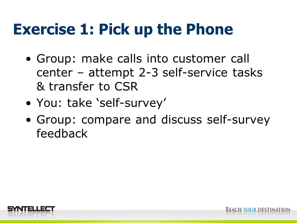 Exercise 1: Pick up the Phone Group: make calls into customer call center – attempt 2-3 self-service tasks & transfer to CSR You: take 'self-survey' Group: compare and discuss self-survey feedback