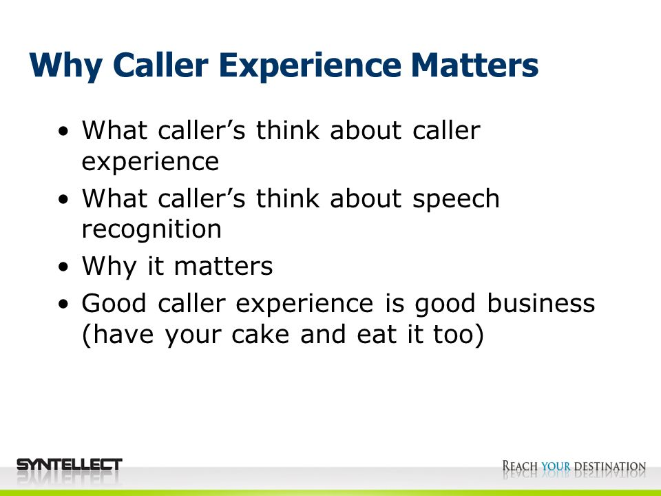 What caller's think about caller experience What caller's think about speech recognition Why it matters Good caller experience is good business (have your cake and eat it too)