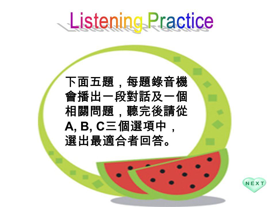 下面五題,每題錄音機 會播出一段對話及一個 相關問題,聽完後請從 A, B, C 三個選項中, 選出最適合者回答。