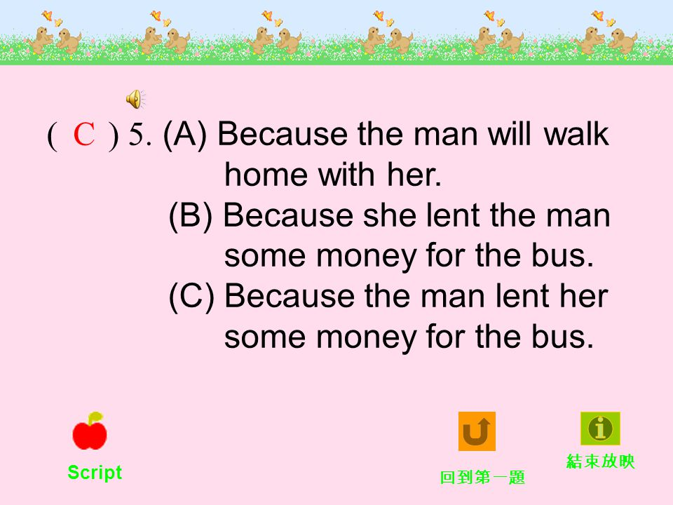 ( ) 5. (A) Because the man will walk home with her.