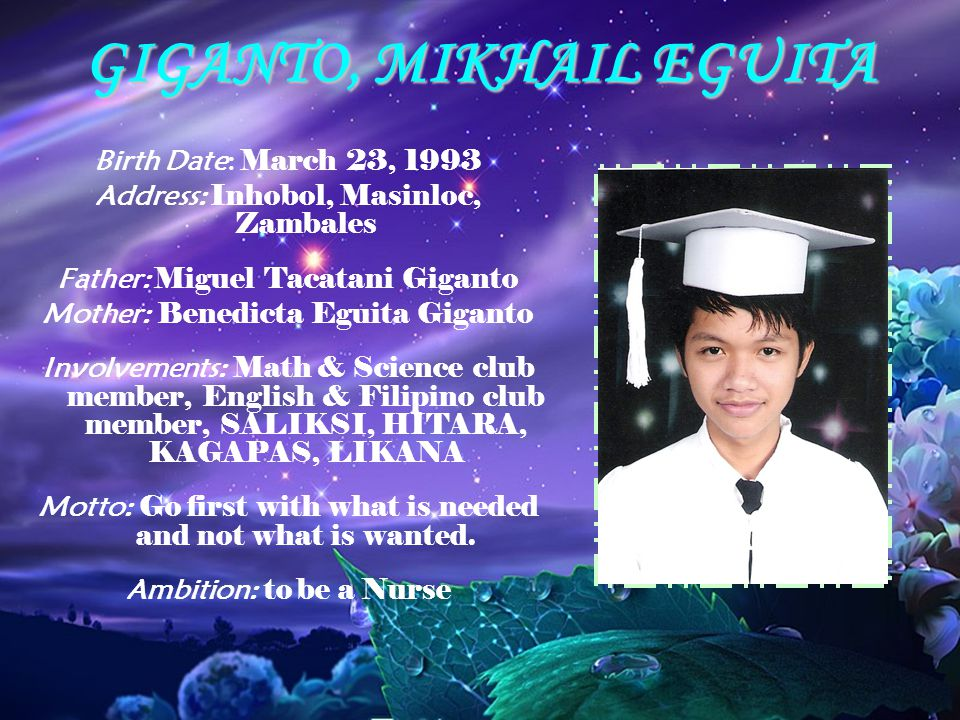 GIGANTO, MIKHAIL EGUITA Birth Date: March 23, 1993 Address: Inhobol, Masinloc, Zambales Father: Miguel Tacatani Giganto Mother: Benedicta Eguita Giganto Involvements: Math & Science club member, English & Filipino club member, SALIKSI, HITARA, KAGAPAS, LIKANA Motto: Go first with what is needed and not what is wanted.