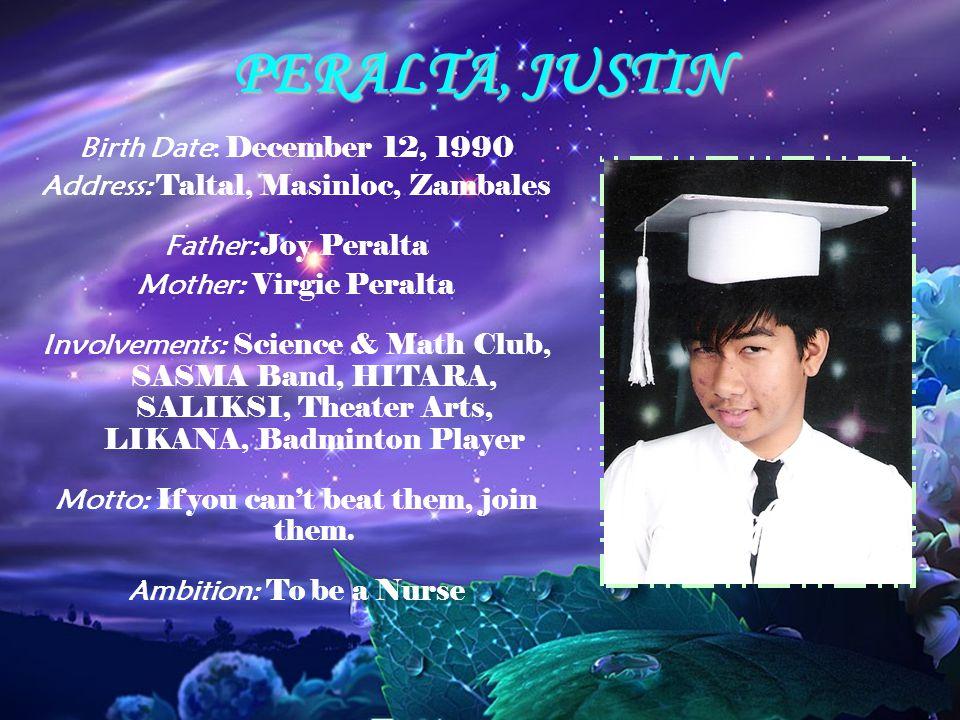 PERALTA, JUSTIN Birth Date: December 12, 1990 Address: Taltal, Masinloc, Zambales Father: Joy Peralta Mother: Virgie Peralta Involvements: Science & M