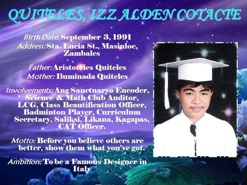 QUITELES, IZZ ALDEN COTACTE Birth Date: September 3, 1991 Address: Sta. Lucia St., Masinloc, Zambales Father: Aristoteles Quiteles Mother: Iluminada Q