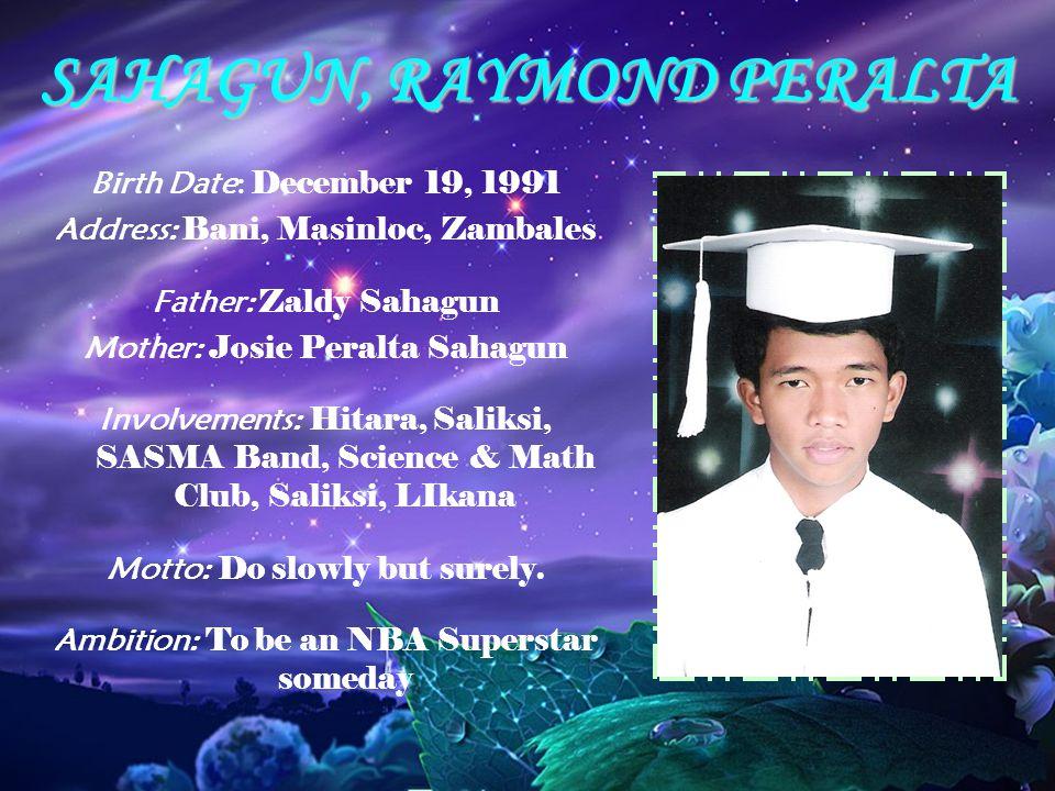 SAHAGUN, RAYMOND PERALTA Birth Date: December 19, 1991 Address: Bani, Masinloc, Zambales Father: Zaldy Sahagun Mother: Josie Peralta Sahagun Involveme
