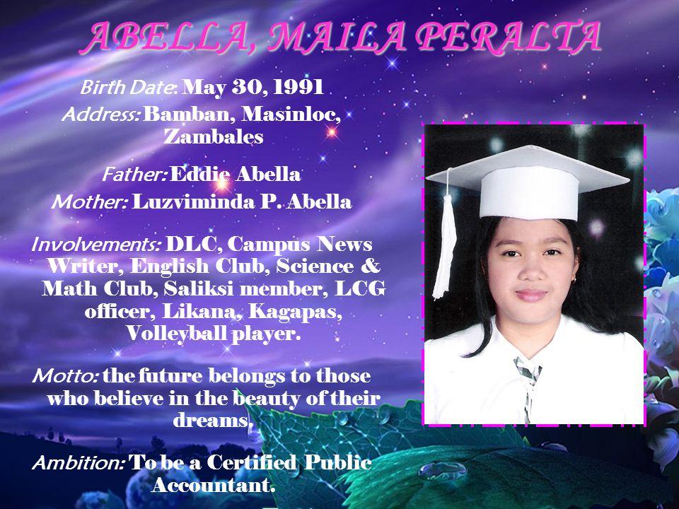 ABELLA, MAILA PERALTA Birth Date: May 30, 1991 Address: Bamban, Masinloc, Zambales Father: Eddie Abella Mother: Luzviminda P. Abella Involvements: DLC