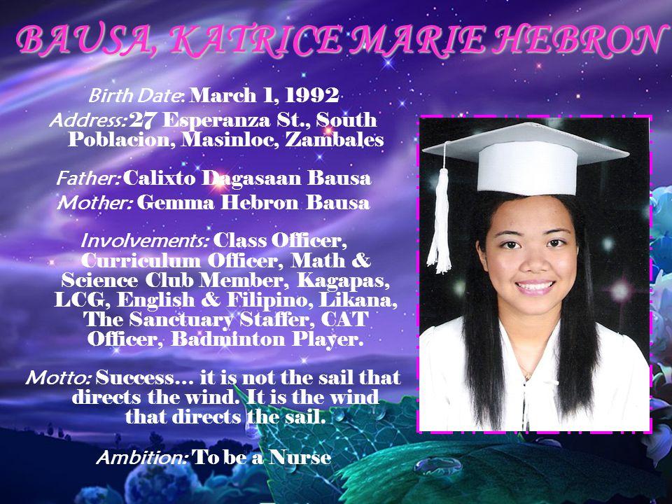 BAUSA, KATRICE MARIE HEBRON Birth Date: March 1, 1992 Address: 27 Esperanza St., South Poblacion, Masinloc, Zambales Father: Calixto Dagasaan Bausa Mo