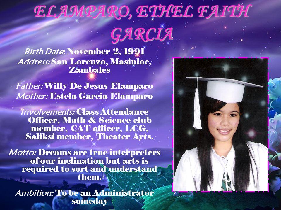 ELAMPARO, ETHEL FAITH GARCIA Birth Date: November 2, 1991 Address: San Lorenzo, Masinloc, Zambales Father: Willy De Jesus Elamparo Mother: Estela Garc