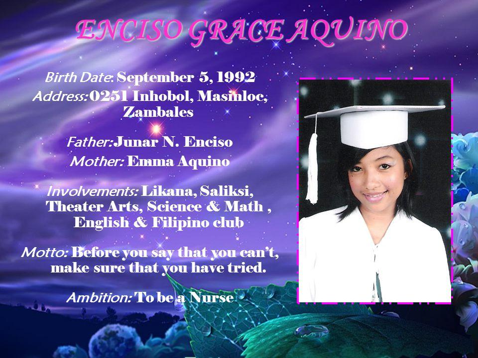 ENCISO GRACE AQUINO Birth Date: September 5, 1992 Address: 0251 Inhobol, Masinloc, Zambales Father: Junar N. Enciso Mother: Emma Aquino Involvements: